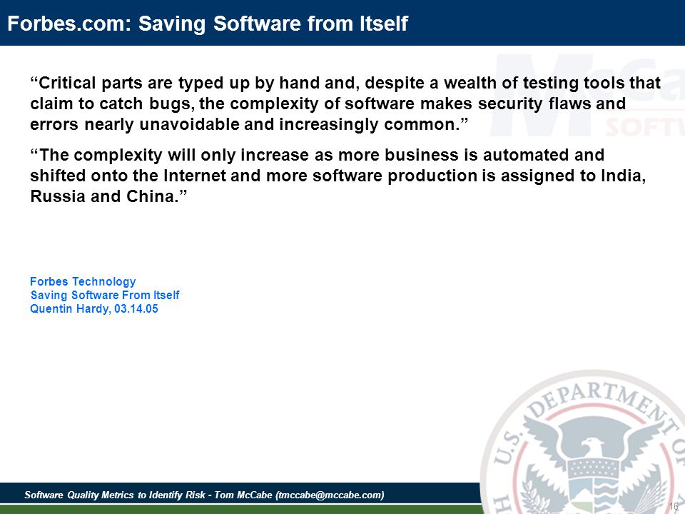 Software Quality Metrics to Identify Risk - Tom McCabe (tmccabe@mccabe.com) 16 Forbes.com: Saving Software from Itself Critical parts are typed up by hand and, despite a wealth of testing tools that claim to catch bugs, the complexity of software makes security flaws and errors nearly unavoidable and increasingly common.