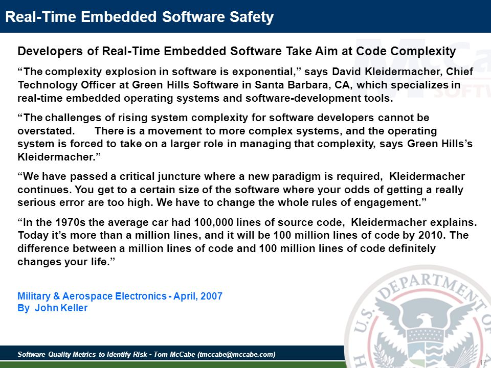 Software Quality Metrics to Identify Risk - Tom McCabe (tmccabe@mccabe.com) 17 Real-Time Embedded Software Safety Developers of Real-Time Embedded Software Take Aim at Code Complexity The complexity explosion in software is exponential, says David Kleidermacher, Chief Technology Officer at Green Hills Software in Santa Barbara, CA, which specializes in real-time embedded operating systems and software-development tools.