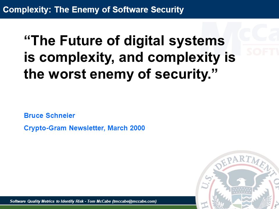 Software Quality Metrics to Identify Risk - Tom McCabe (tmccabe@mccabe.com) 4 Complexity: The Enemy of Software Security The Future of digital systems is complexity, and complexity is the worst enemy of security.