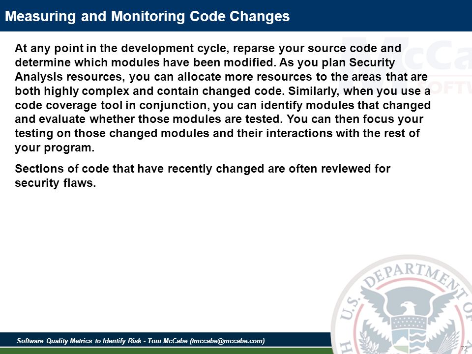 Software Quality Metrics to Identify Risk - Tom McCabe (tmccabe@mccabe.com) 72 Measuring and Monitoring Code Changes At any point in the development cycle, reparse your source code and determine which modules have been modified.