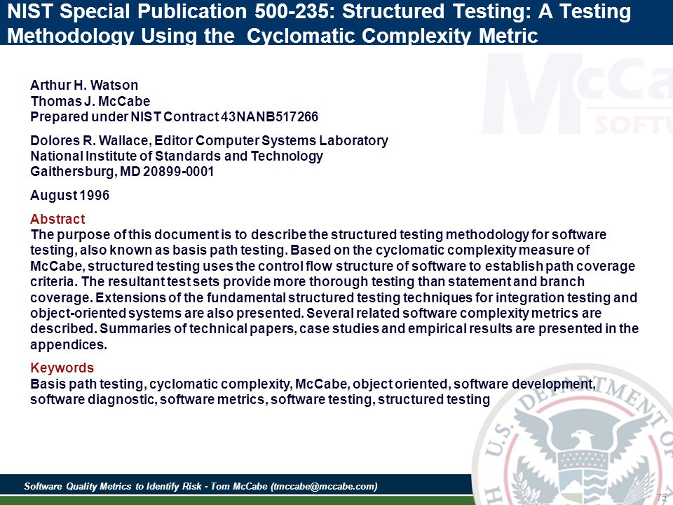 Software Quality Metrics to Identify Risk - Tom McCabe (tmccabe@mccabe.com) 75 NIST Special Publication 500-235: Structured Testing: A Testing Methodology Using the Cyclomatic Complexity Metric Arthur H.