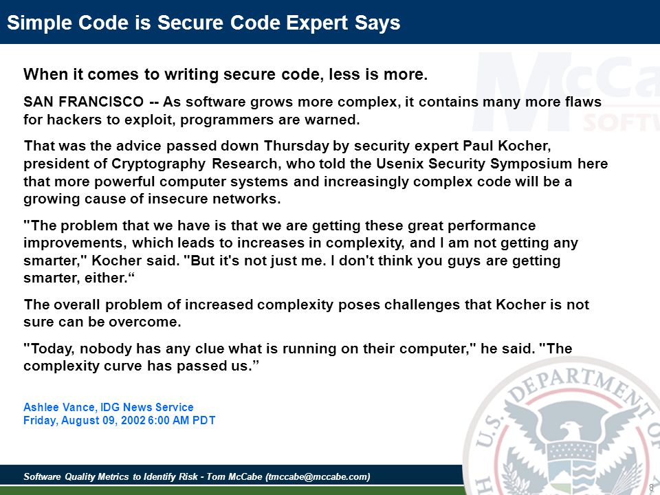Software Quality Metrics to Identify Risk - Tom McCabe (tmccabe@mccabe.com) 9 Mission Impact of Foreign Influence on DOD Software Final Report of the Defense Science Board Task Force on Mission Impact of Foreign Influence DOD Software - November 2007 The complexity of software itself can make corruption hard to detect Software has been growing in the dimensions of size, complexity and interconnectedness, each of which exacerbates the difficulties of assurance Software complexity is growing rapidly and offers increasing challenges to those who must understand it, so it comes to no surprise that software occasionally behaves in unexpected, sometimes undesirable ways The vast complexity of much commercial software is such that it could take months or even years to understand The Nation s defense is dependent upon software that is growing exponentially in size and complexity Finding: The enormous functionality and complexity of IT makes it easy to exploit and hard to defend, resulting in a target that can be expected to be exploited by sophisticated nation-state adversaries.