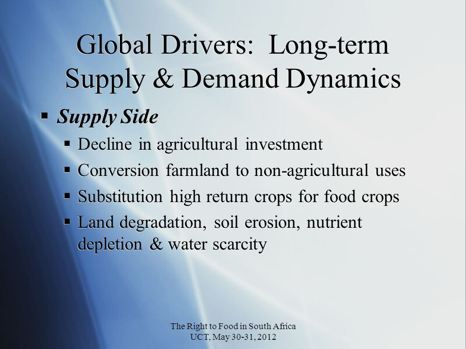 Global Drivers: Long-term Supply & Demand Dynamics Supply Side Decline in agricultural investment Conversion farmland to non-agricultural uses Substitution high return crops for food crops Land degradation, soil erosion, nutrient depletion & water scarcity Supply Side Decline in agricultural investment Conversion farmland to non-agricultural uses Substitution high return crops for food crops Land degradation, soil erosion, nutrient depletion & water scarcity The Right to Food in South Africa UCT, May 30-31, 2012