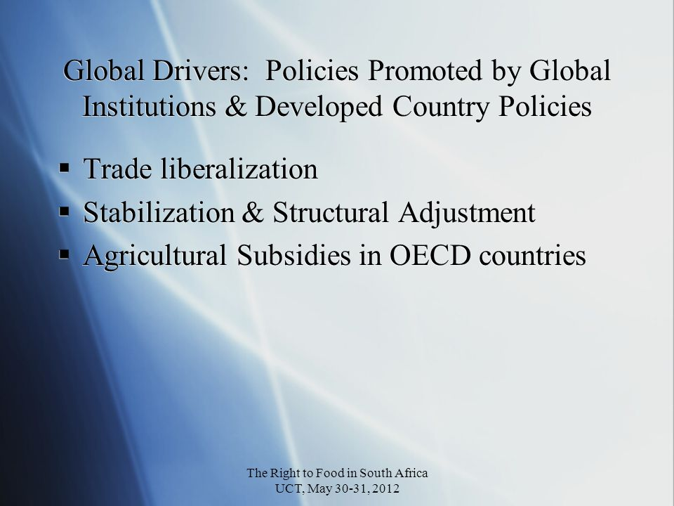 Global Drivers: Policies Promoted by Global Institutions & Developed Country Policies Trade liberalization Stabilization & Structural Adjustment Agricultural Subsidies in OECD countries Trade liberalization Stabilization & Structural Adjustment Agricultural Subsidies in OECD countries The Right to Food in South Africa UCT, May 30-31, 2012