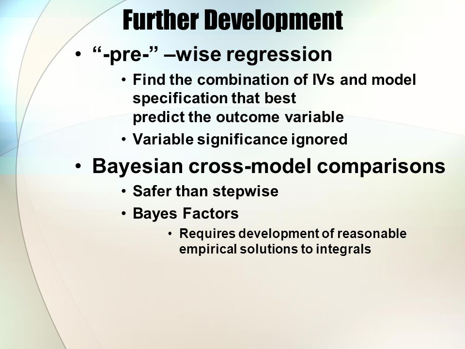 Further Development -pre- –wise regression Find the combination of IVs and model specification that best predict the outcome variable Variable significance ignored Bayesian cross-model comparisons Safer than stepwise Bayes Factors Requires development of reasonable empirical solutions to integrals