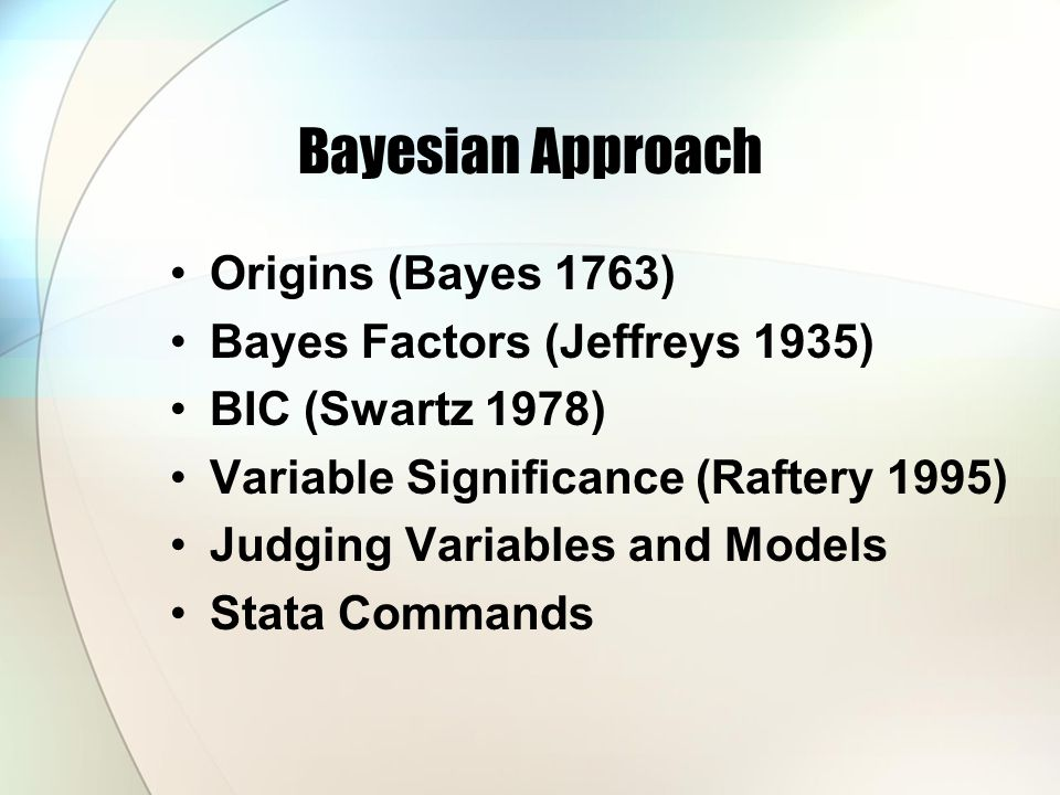 Bayesian Approach Origins (Bayes 1763) Bayes Factors (Jeffreys 1935) BIC (Swartz 1978) Variable Significance (Raftery 1995) Judging Variables and Models Stata Commands