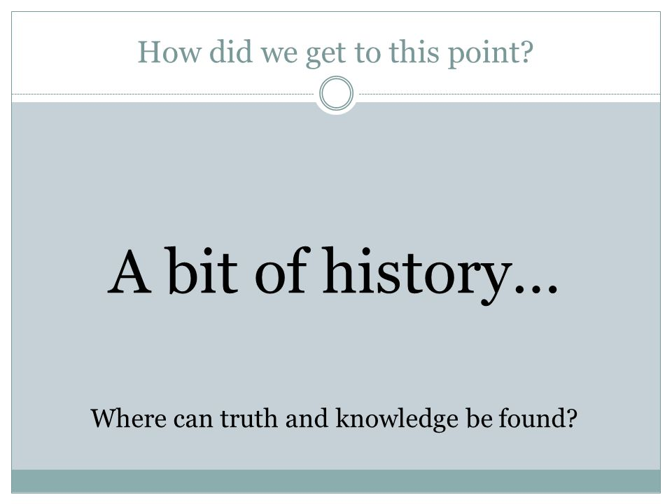 How did we get to this point? A bit of history… Where can truth and knowledge be found?