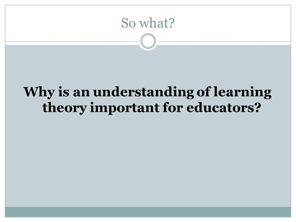So what? Why is an understanding of learning theory important for educators?