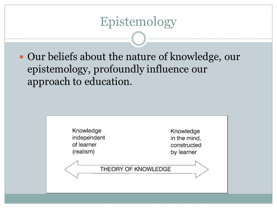 Epistemology Our beliefs about the nature of knowledge, our epistemology, profoundly influence our approach to education.
