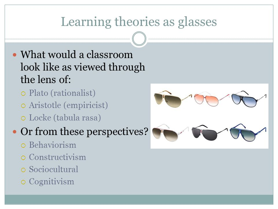 Learning theories as glasses What would a classroom look like as viewed through the lens of: Plato (rationalist) Aristotle (empiricist) Locke (tabula rasa) Or from these perspectives.