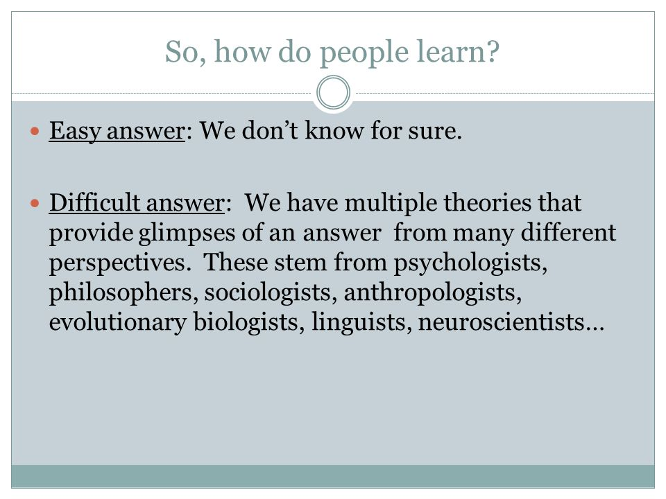 So, how do people learn? Easy answer: We dont know for sure. Difficult answer: We have multiple theories that provide glimpses of an answer from many