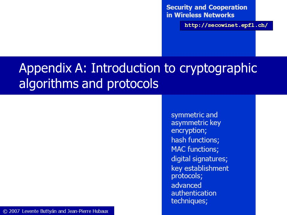 © 2007 Levente Buttyán and Jean-Pierre Hubaux Security and Cooperation in Wireless Networks http://secowinet.epfl.ch/ Appendix A: Introduction to cryptographic algorithms and protocols symmetric and asymmetric key encryption; hash functions; MAC functions; digital signatures; key establishment protocols; advanced authentication techniques;