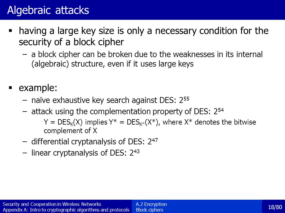 Security and Cooperation in Wireless Networks Appendix A: Intro to cryptographic algorithms and protocols 18/80 Algebraic attacks having a large key size is only a necessary condition for the security of a block cipher –a block cipher can be broken due to the weaknesses in its internal (algebraic) structure, even if it uses large keys example: –naïve exhaustive key search against DES: 2 55 –attack using the complementation property of DES: 2 54 Y = DES K (X) implies Y* = DES K* (X*), where X* denotes the bitwise complement of X –differential cryptanalysis of DES: 2 47 –linear cryptanalysis of DES: 2 43 A.2 Encryption Block ciphers