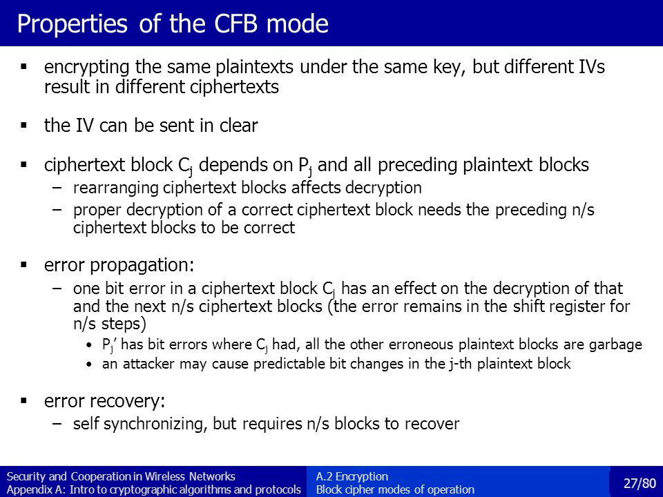 Security and Cooperation in Wireless Networks Appendix A: Intro to cryptographic algorithms and protocols 27/80 Properties of the CFB mode encrypting the same plaintexts under the same key, but different IVs result in different ciphertexts the IV can be sent in clear ciphertext block C j depends on P j and all preceding plaintext blocks –rearranging ciphertext blocks affects decryption –proper decryption of a correct ciphertext block needs the preceding n/s ciphertext blocks to be correct error propagation: –one bit error in a ciphertext block C j has an effect on the decryption of that and the next n/s ciphertext blocks (the error remains in the shift register for n/s steps) P j has bit errors where C j had, all the other erroneous plaintext blocks are garbage an attacker may cause predictable bit changes in the j-th plaintext block error recovery: –self synchronizing, but requires n/s blocks to recover A.2 Encryption Block cipher modes of operation