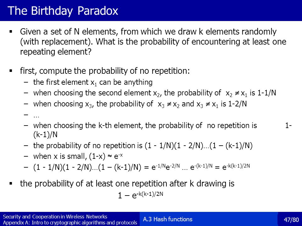 Security and Cooperation in Wireless Networks Appendix A: Intro to cryptographic algorithms and protocols 47/80 The Birthday Paradox Given a set of N elements, from which we draw k elements randomly (with replacement).