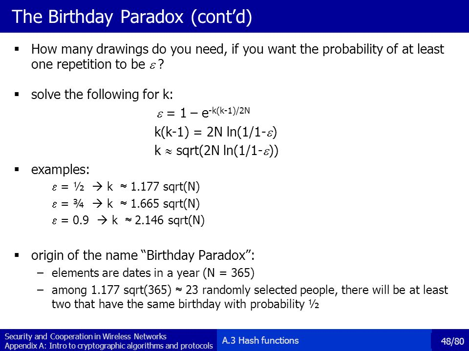 Security and Cooperation in Wireless Networks Appendix A: Intro to cryptographic algorithms and protocols 48/80 The Birthday Paradox (contd) How many drawings do you need, if you want the probability of at least one repetition to be .