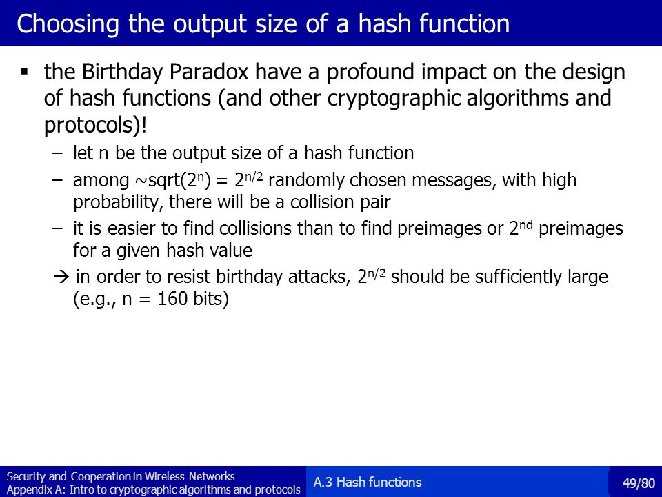 Security and Cooperation in Wireless Networks Appendix A: Intro to cryptographic algorithms and protocols 49/80 Choosing the output size of a hash function the Birthday Paradox have a profound impact on the design of hash functions (and other cryptographic algorithms and protocols).