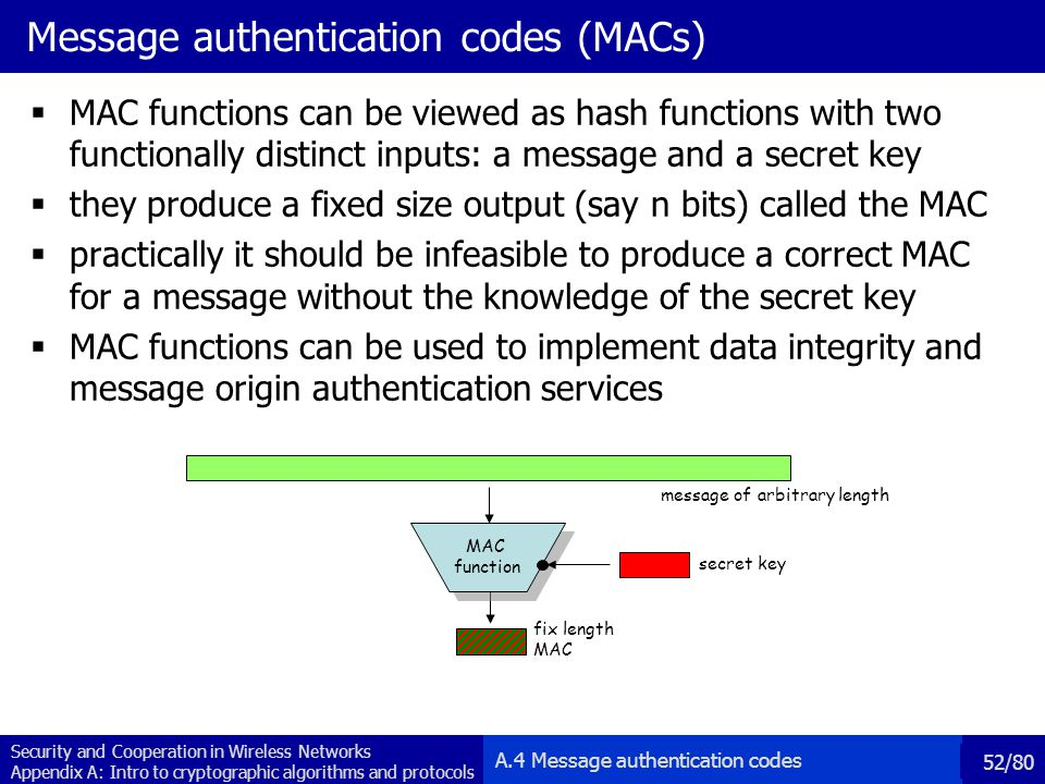 Security and Cooperation in Wireless Networks Appendix A: Intro to cryptographic algorithms and protocols 52/80 Message authentication codes (MACs) MAC functions can be viewed as hash functions with two functionally distinct inputs: a message and a secret key they produce a fixed size output (say n bits) called the MAC practically it should be infeasible to produce a correct MAC for a message without the knowledge of the secret key MAC functions can be used to implement data integrity and message origin authentication services message of arbitrary length fix length MAC function MAC function secret key A.4 Message authentication codes