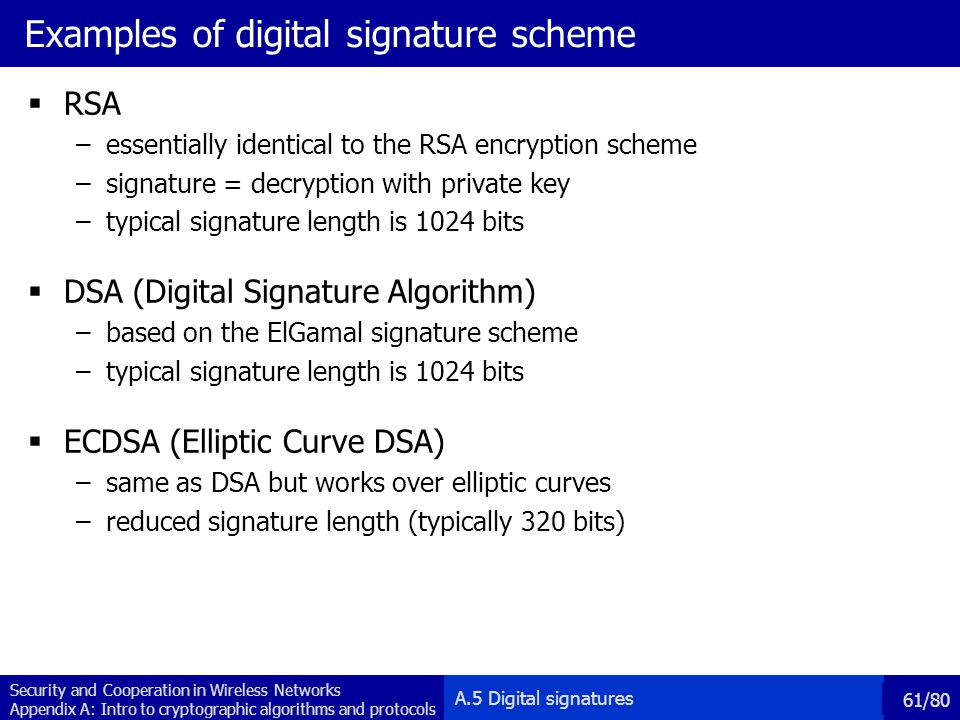 Security and Cooperation in Wireless Networks Appendix A: Intro to cryptographic algorithms and protocols 61/80 Examples of digital signature scheme RSA –essentially identical to the RSA encryption scheme –signature = decryption with private key –typical signature length is 1024 bits DSA (Digital Signature Algorithm) –based on the ElGamal signature scheme –typical signature length is 1024 bits ECDSA (Elliptic Curve DSA) –same as DSA but works over elliptic curves –reduced signature length (typically 320 bits) A.5 Digital signatures