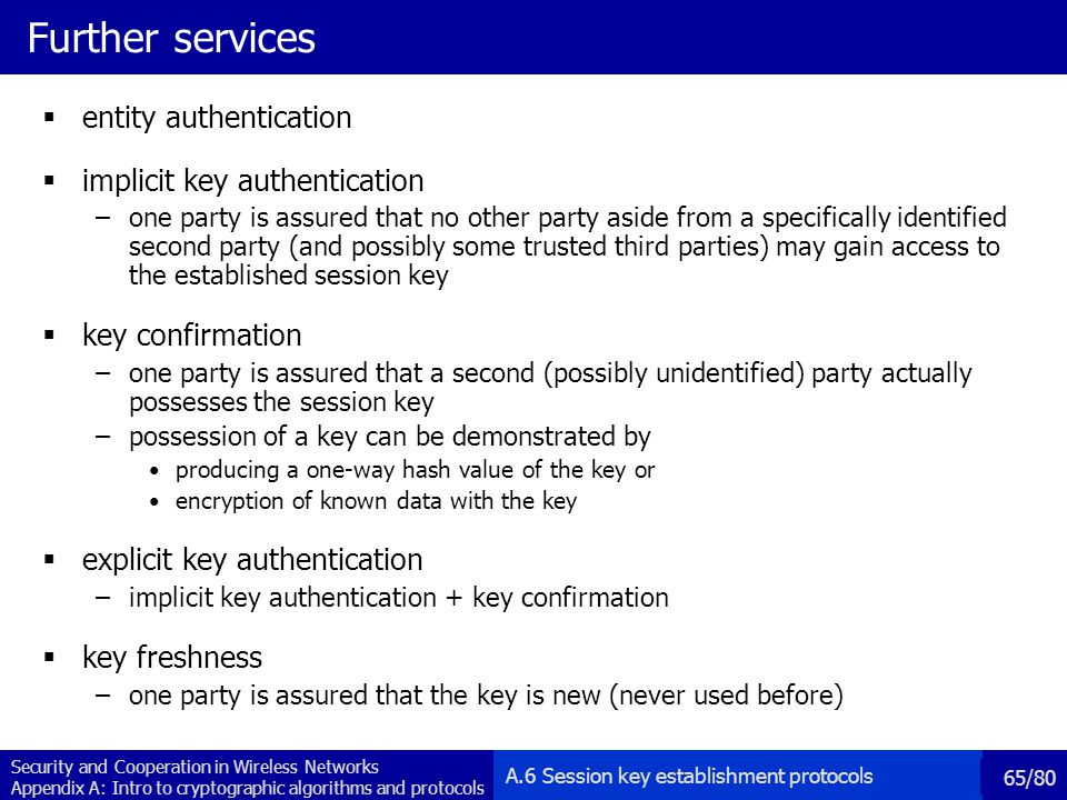 Security and Cooperation in Wireless Networks Appendix A: Intro to cryptographic algorithms and protocols 65/80 Further services entity authentication implicit key authentication –one party is assured that no other party aside from a specifically identified second party (and possibly some trusted third parties) may gain access to the established session key key confirmation –one party is assured that a second (possibly unidentified) party actually possesses the session key –possession of a key can be demonstrated by producing a one-way hash value of the key or encryption of known data with the key explicit key authentication –implicit key authentication + key confirmation key freshness –one party is assured that the key is new (never used before) A.6 Session key establishment protocols