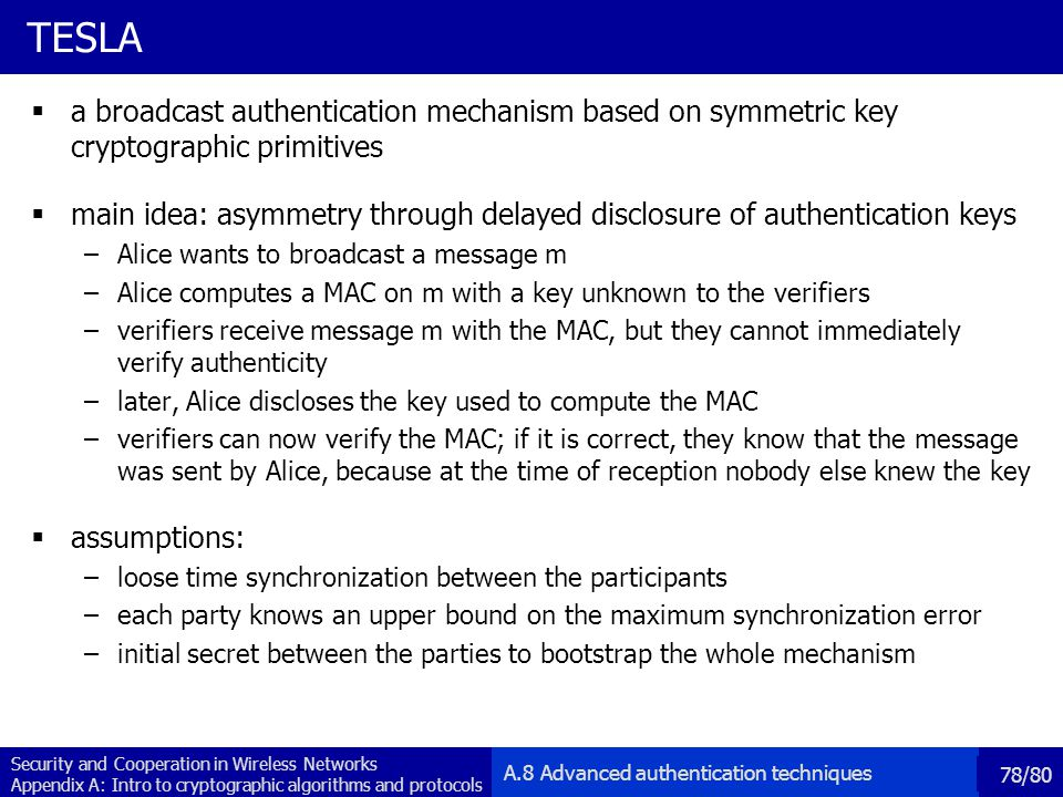 Security and Cooperation in Wireless Networks Appendix A: Intro to cryptographic algorithms and protocols 78/80 TESLA a broadcast authentication mechanism based on symmetric key cryptographic primitives main idea: asymmetry through delayed disclosure of authentication keys –Alice wants to broadcast a message m –Alice computes a MAC on m with a key unknown to the verifiers –verifiers receive message m with the MAC, but they cannot immediately verify authenticity –later, Alice discloses the key used to compute the MAC –verifiers can now verify the MAC; if it is correct, they know that the message was sent by Alice, because at the time of reception nobody else knew the key assumptions: –loose time synchronization between the participants –each party knows an upper bound on the maximum synchronization error –initial secret between the parties to bootstrap the whole mechanism A.8 Advanced authentication techniques