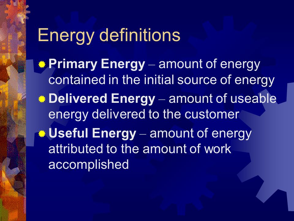 Energy definitions Primary Energy – amount of energy contained in the initial source of energy Delivered Energy – amount of useable energy delivered t