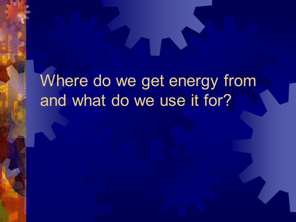 Where do we get energy from and what do we use it for?