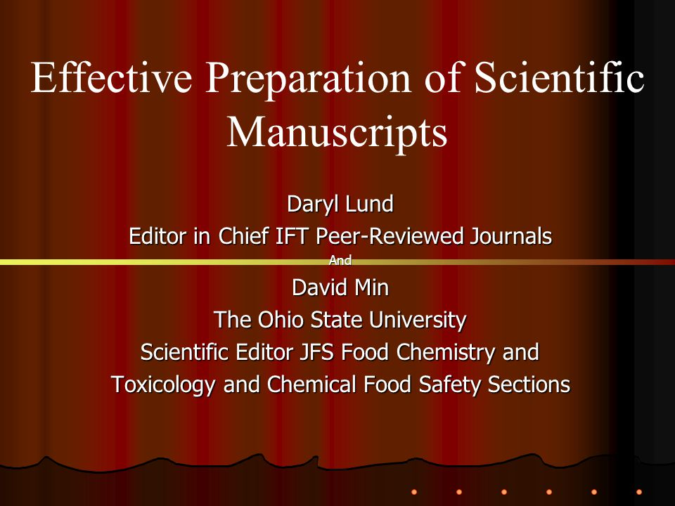 Daryl Lund Editor in Chief IFT Peer-Reviewed Journals And David Min The Ohio State University Scientific Editor JFS Food Chemistry and Toxicology and Chemical Food Safety Sections Effective Preparation of Scientific Manuscripts
