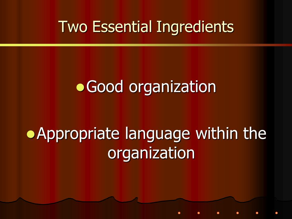 Two Essential Ingredients Good organization Good organization Appropriate language within the organization Appropriate language within the organizatio
