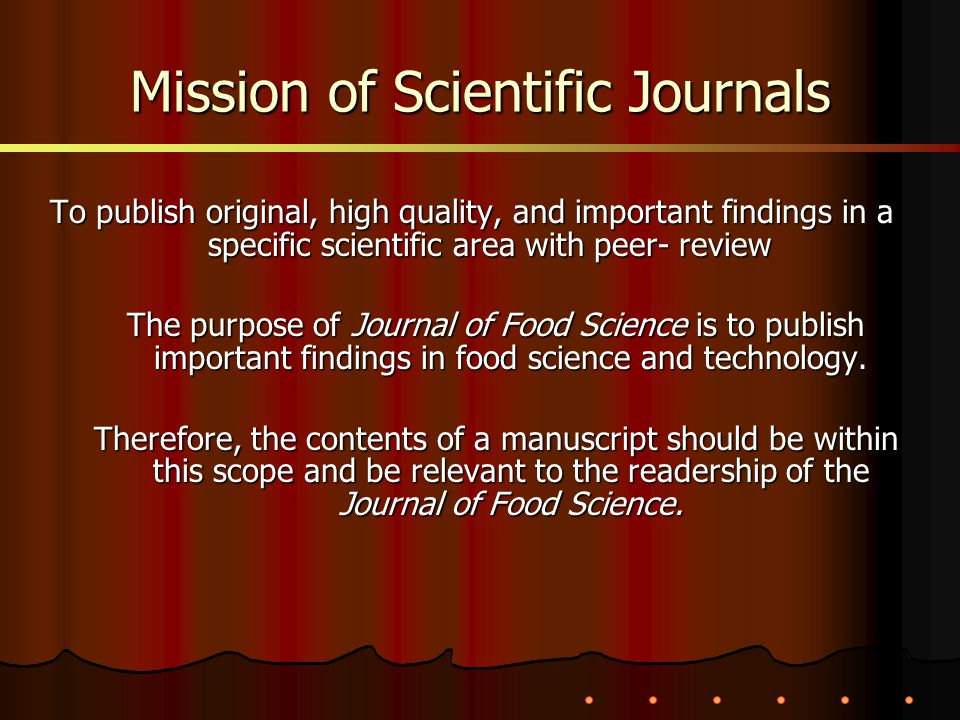 To publish original, high quality, and important findings in a specific scientific area with peer- review The purpose of Journal of Food Science is to