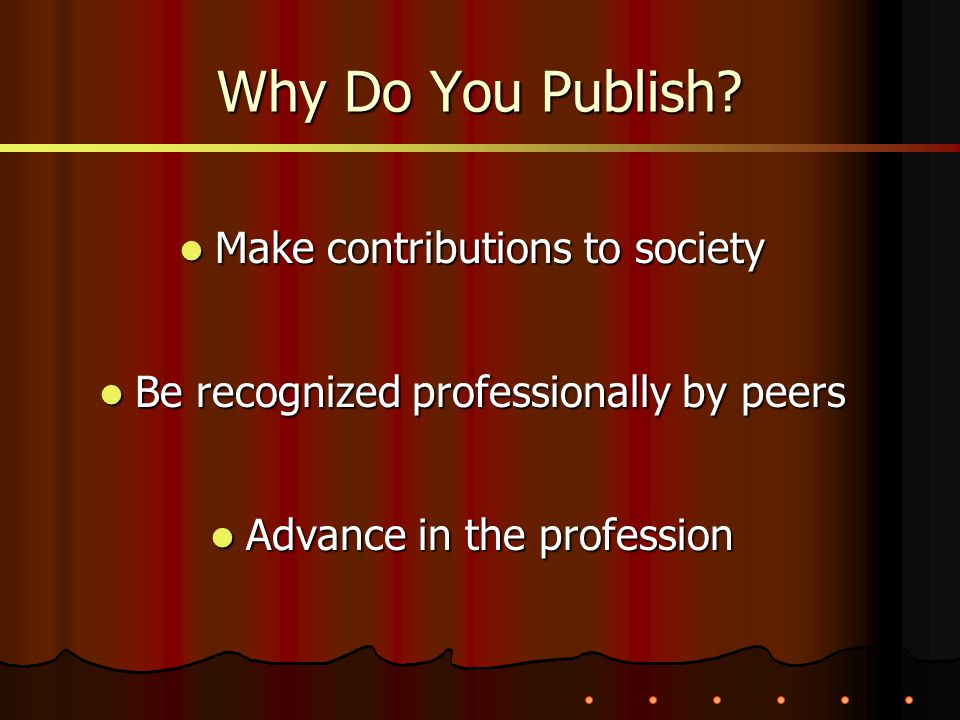 Why Do You Publish? Make contributions to society Make contributions to society Be recognized professionally by peers Be recognized professionally by