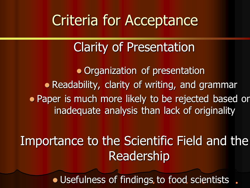 Clarity of Presentation Organization of presentation Organization of presentation Readability, clarity of writing, and grammar Readability, clarity of writing, and grammar Paper is much more likely to be rejected based on inadequate analysis than lack of originality Paper is much more likely to be rejected based on inadequate analysis than lack of originality Importance to the Scientific Field and the Readership Usefulness of findings to food scientists Usefulness of findings to food scientists Criteria for Acceptance
