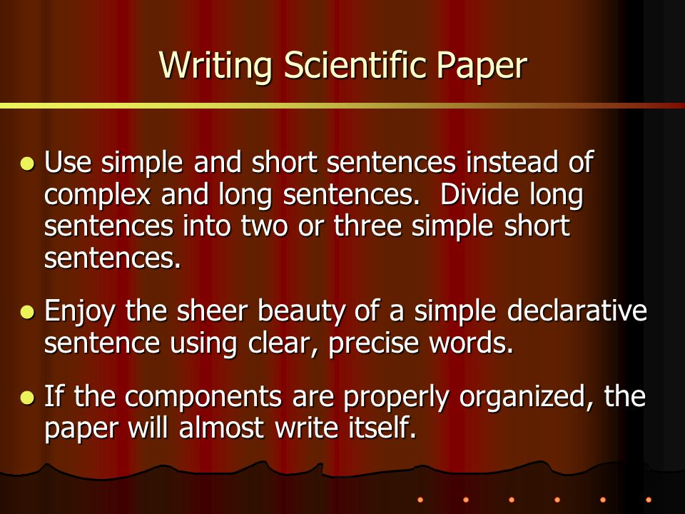 Writing Scientific Paper Use simple and short sentences instead of complex and long sentences. Divide long sentences into two or three simple short se