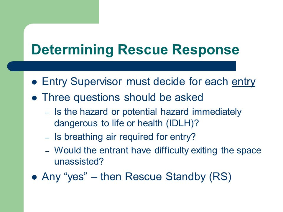 Determining Rescue Response Entry Supervisor must decide for each entry Three questions should be asked – Is the hazard or potential hazard immediatel