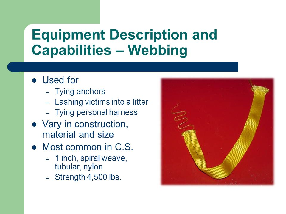 Equipment Description and Capabilities – Webbing Used for – Tying anchors – Lashing victims into a litter – Tying personal harness Vary in constructio