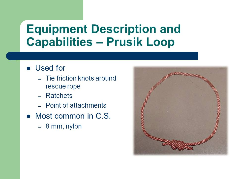 Equipment Description and Capabilities – Prusik Loop Used for – Tie friction knots around rescue rope – Ratchets – Point of attachments Most common in