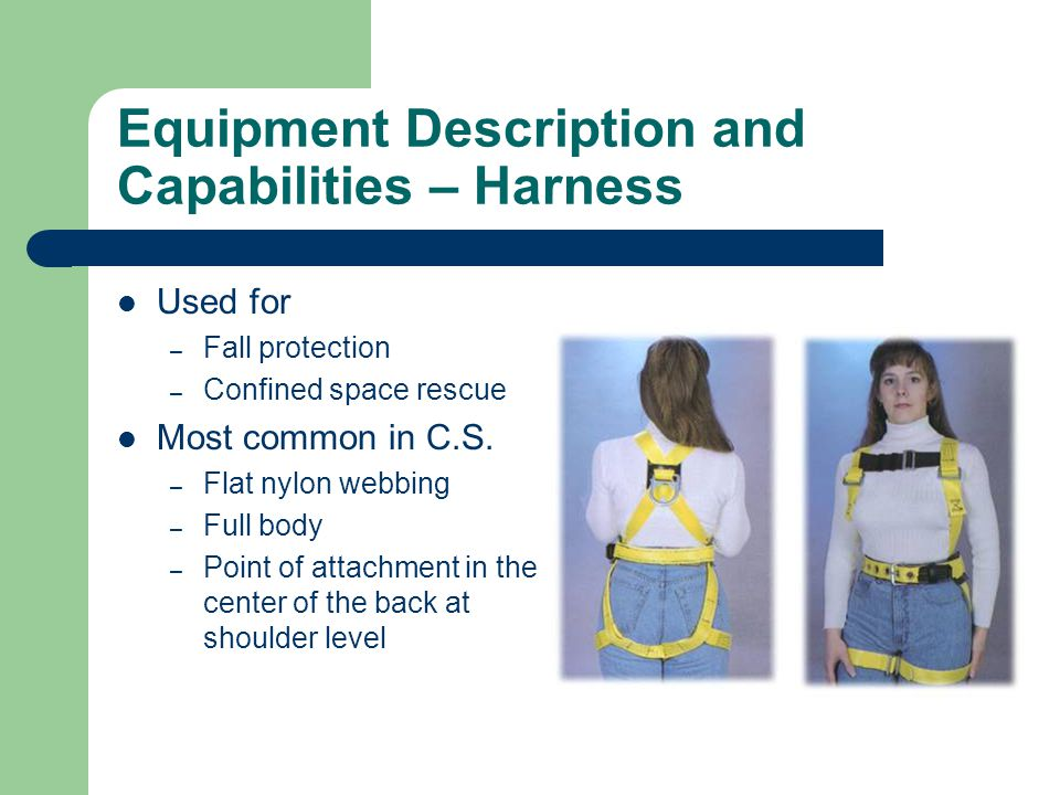 Equipment Description and Capabilities – Harness Used for – Fall protection – Confined space rescue Most common in C.S. – Flat nylon webbing – Full bo