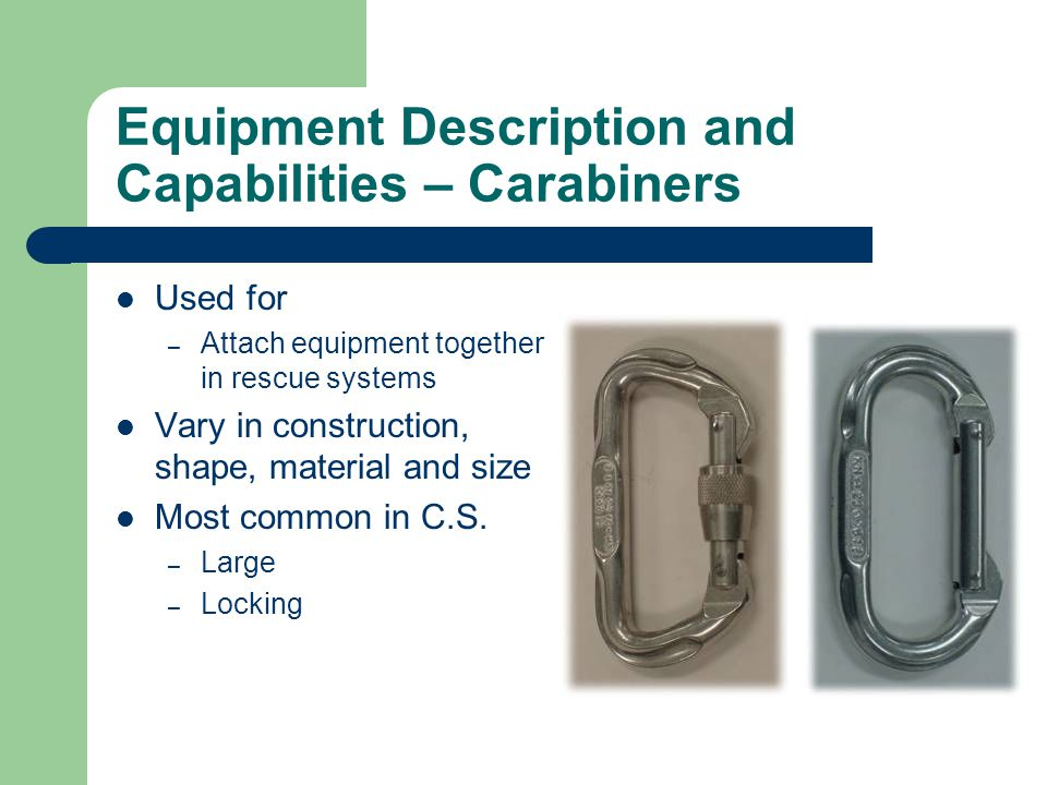 Equipment Description and Capabilities – Carabiners Used for – Attach equipment together in rescue systems Vary in construction, shape, material and s