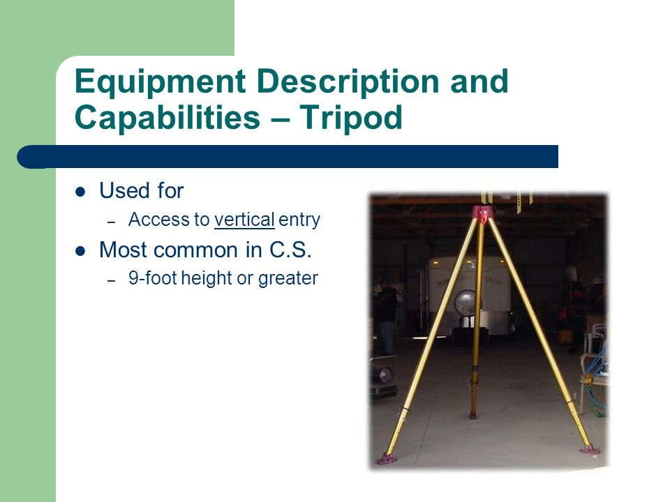 Equipment Description and Capabilities – Tripod Used for – Access to vertical entry Most common in C.S. – 9-foot height or greater