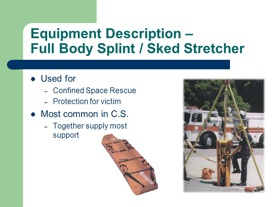 Equipment Description – Full Body Splint / Sked Stretcher Used for – Confined Space Rescue – Protection for victim Most common in C.S. – Together supp
