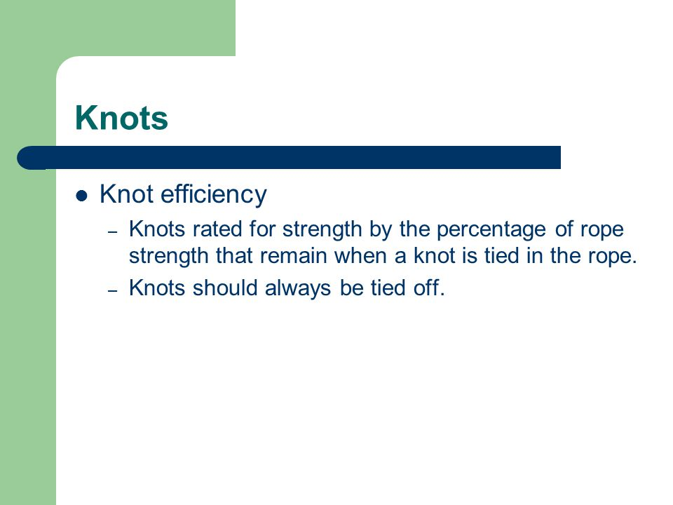 Knots Knot efficiency – Knots rated for strength by the percentage of rope strength that remain when a knot is tied in the rope. – Knots should always