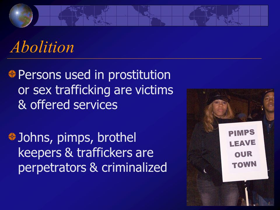 Abolition Persons used in prostitution or sex trafficking are victims & offered services Johns, pimps, brothel keepers & traffickers are perpetrators & criminalized