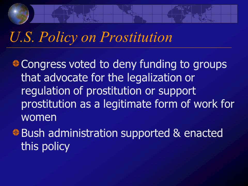 U.S. Policy on Prostitution Congress voted to deny funding to groups that advocate for the legalization or regulation of prostitution or support prost