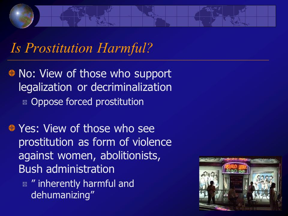 Is Prostitution Harmful? No: View of those who support legalization or decriminalization Oppose forced prostitution Yes: View of those who see prostit