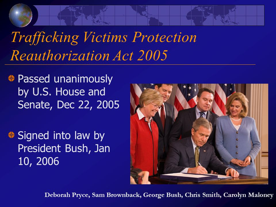 Trafficking Victims Protection Reauthorization Act 2005 Passed unanimously by U.S. House and Senate, Dec 22, 2005 Signed into law by President Bush, J