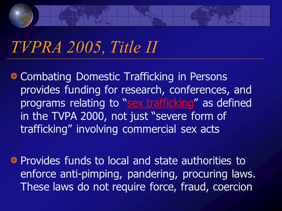 TVPRA 2005, Title II Combating Domestic Trafficking in Persons provides funding for research, conferences, and programs relating to sex trafficking as defined in the TVPA 2000, not just severe form of trafficking involving commercial sex acts Provides funds to local and state authorities to enforce anti-pimping, pandering, procuring laws.