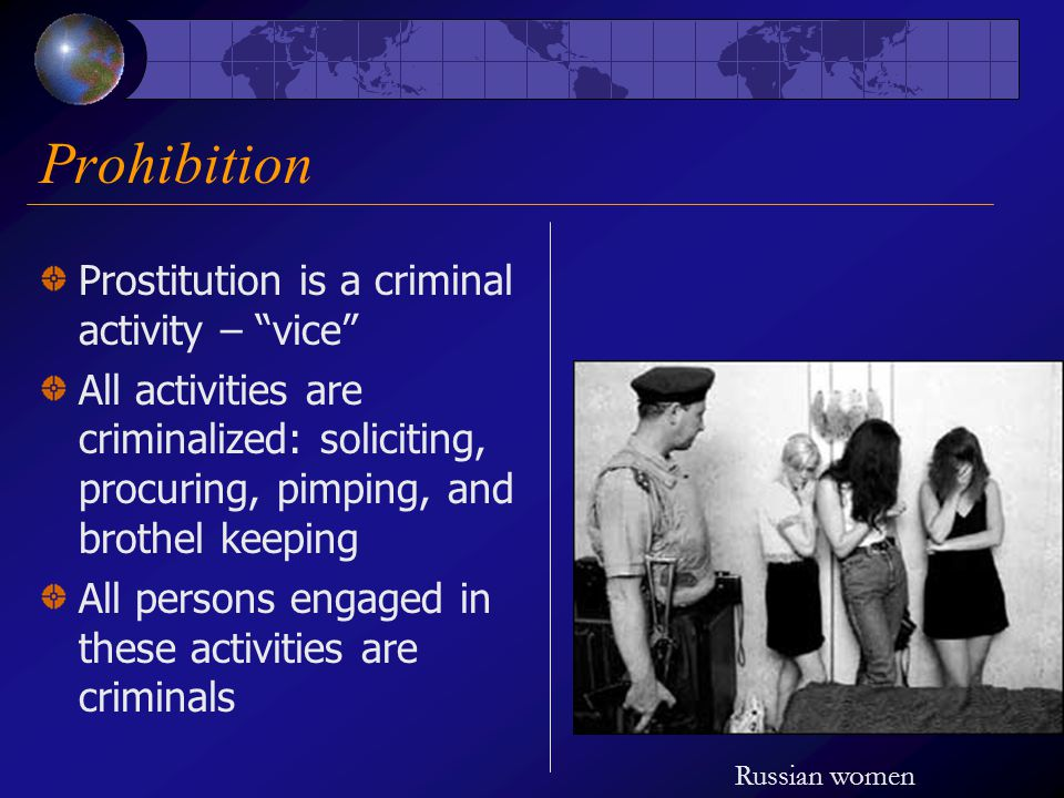 Prohibition Prostitution is a criminal activity – vice All activities are criminalized: soliciting, procuring, pimping, and brothel keeping All persons engaged in these activities are criminals Russian women