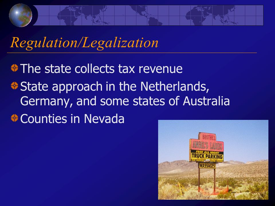 Regulation/Legalization The state collects tax revenue State approach in the Netherlands, Germany, and some states of Australia Counties in Nevada