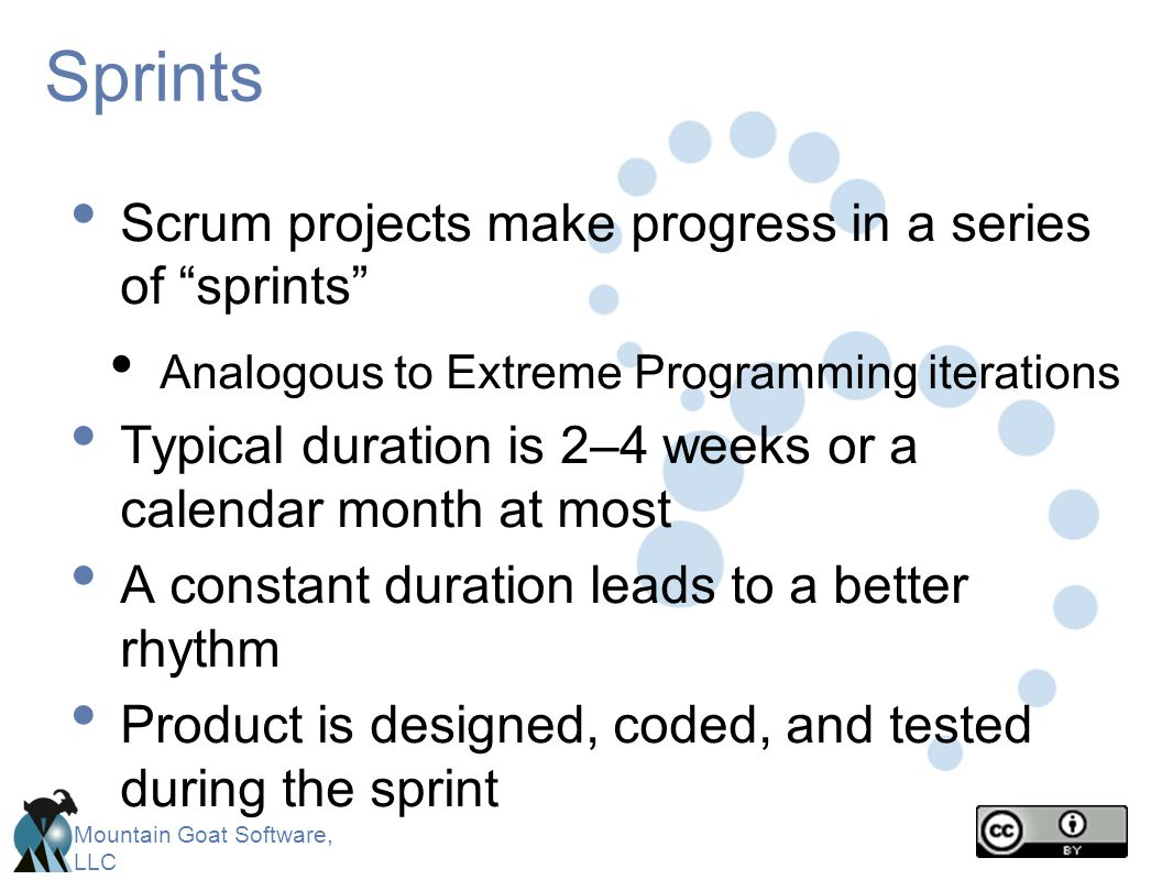 Mountain Goat Software, LLC Sprints Scrum projects make progress in a series of sprints Analogous to Extreme Programming iterations Typical duration i