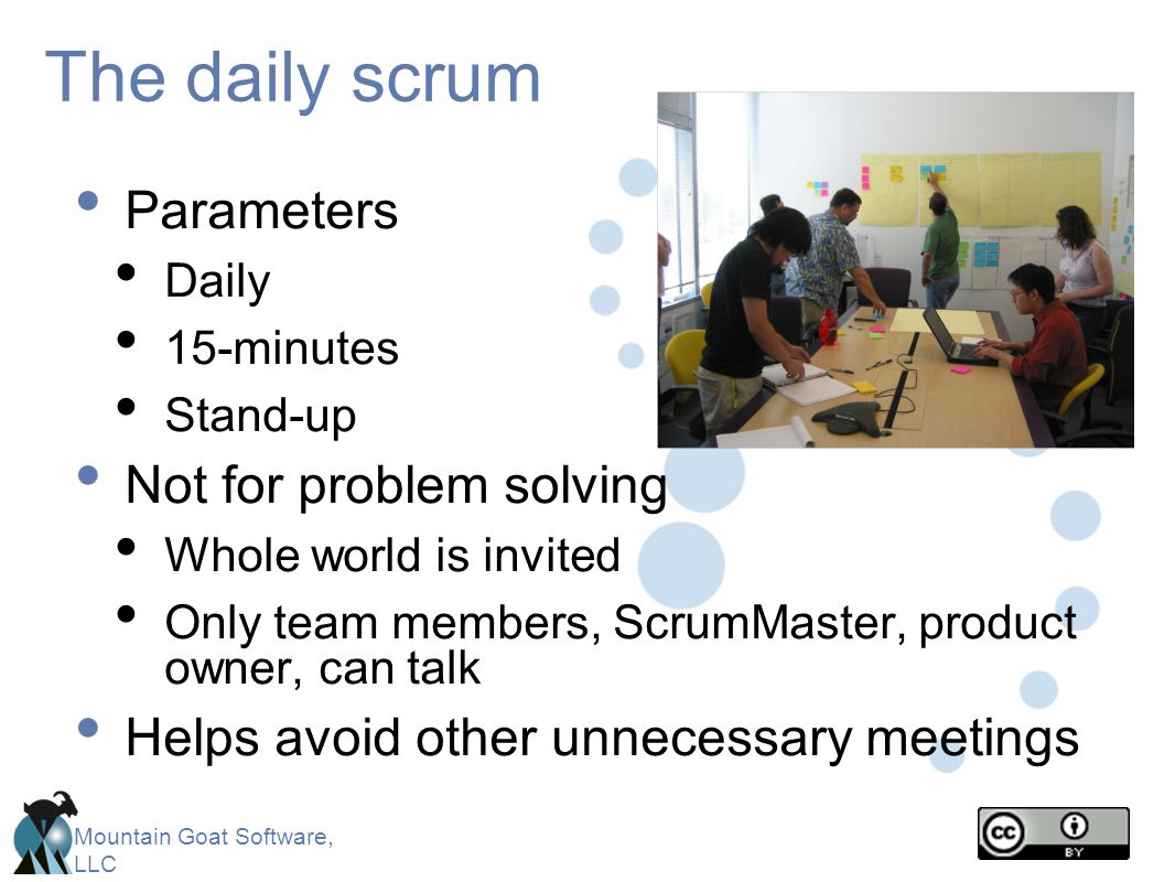 Mountain Goat Software, LLC The daily scrum Parameters Daily 15-minutes Stand-up Not for problem solving Whole world is invited Only team members, Scr